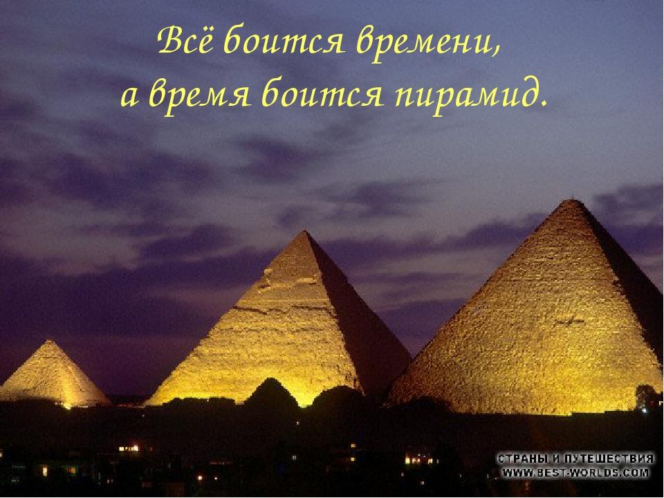 Всё боится времени, а время боится пирамид.