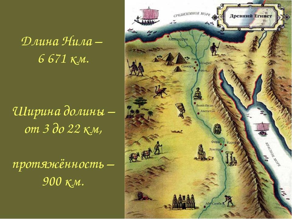 Длина Нила – 6 671 км. Ширина долины – от 3 до 22 км, протяжённость – 900 км.