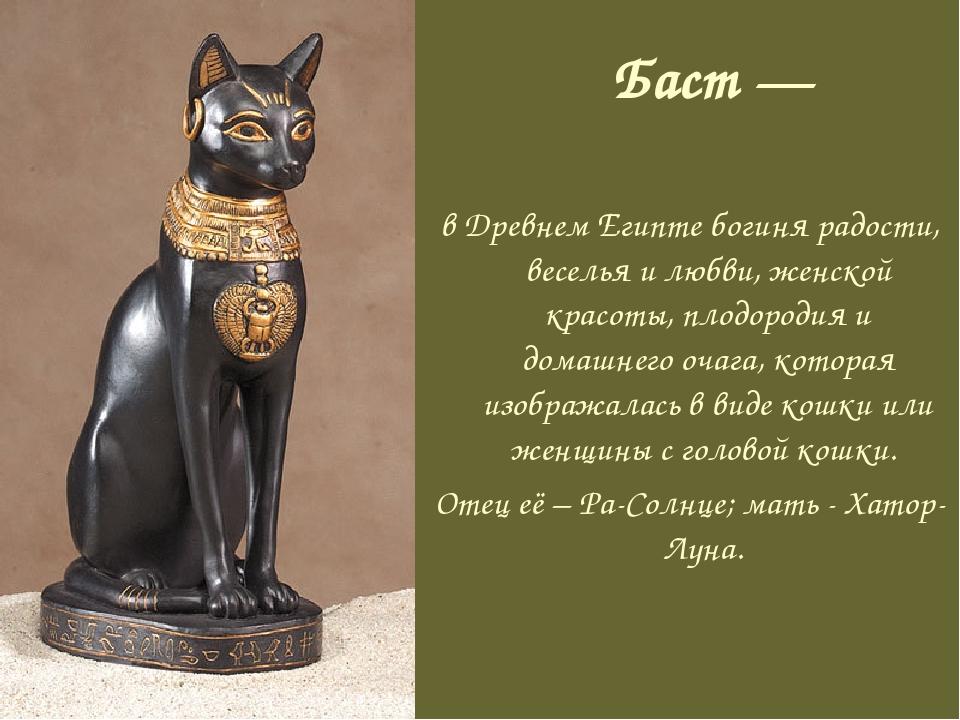 Баст — в Древнем Египте богиня радости, веселья и любви, женской красоты, пло...