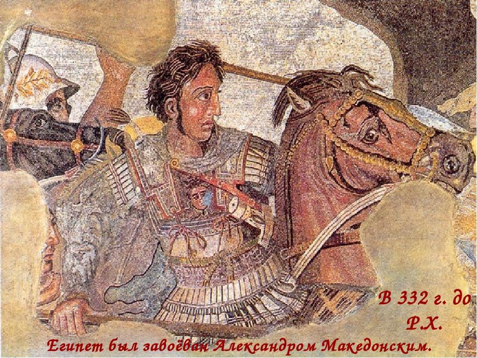 Египет был завоёван Александром Македонским. В 332 г. до Р.Х.