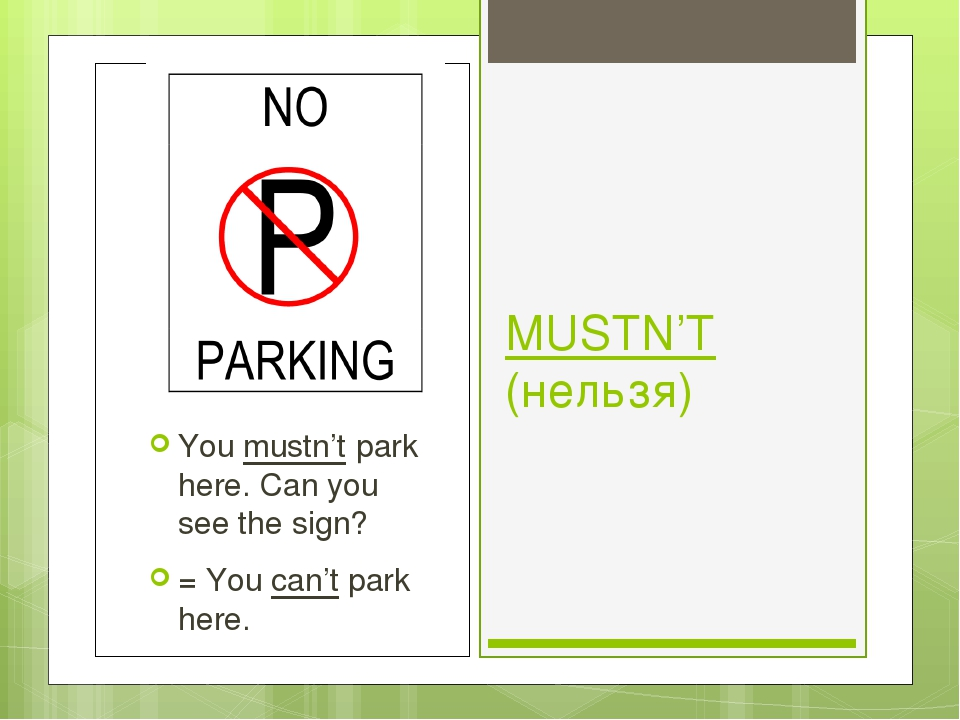 MUSTN'T (нельзя) You mustn't park here. Can you see the sign? = You can't par...