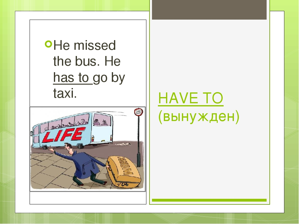 HAVE TO (вынужден) He missed the bus. He has to go by taxi.