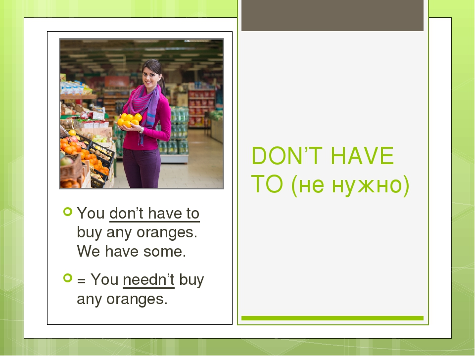 DON'T HAVE TO (не нужно) You don't have to buy any oranges. We have some. = Y...