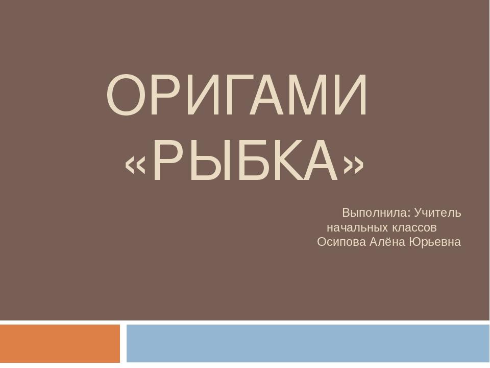 ОРИГАМИ «РЫБКА» Выполнила: Учитель начальных классов Осипова Алёна Юрьевна