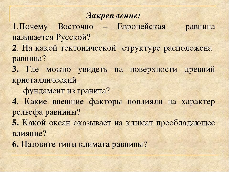 Закрепление: 1.Почему Восточно – Европейская равнина называется Русской? 2. Н...