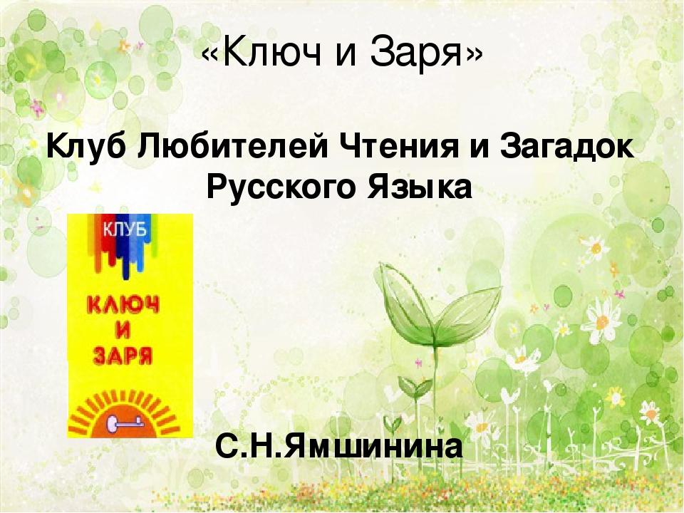 «Ключ и Заря» Клуб Любителей Чтения и Загадок Русского Языка С.Н.Ямшинина