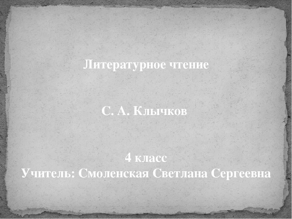 Литературное чтение С. А. Клычков 4 класс Учитель: Смоленская Светлана Сергее...