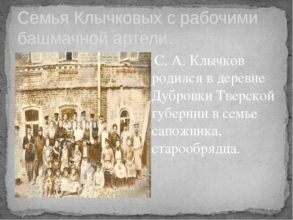 Семья Клычковых с рабочими башмачной артели. С. А. Клычков родился вдеревне...