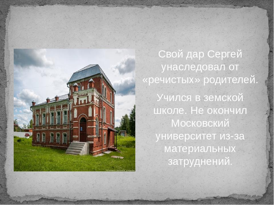 Свой дар Сергей унаследовал от «речистых» родителей. Учился в земской школе....
