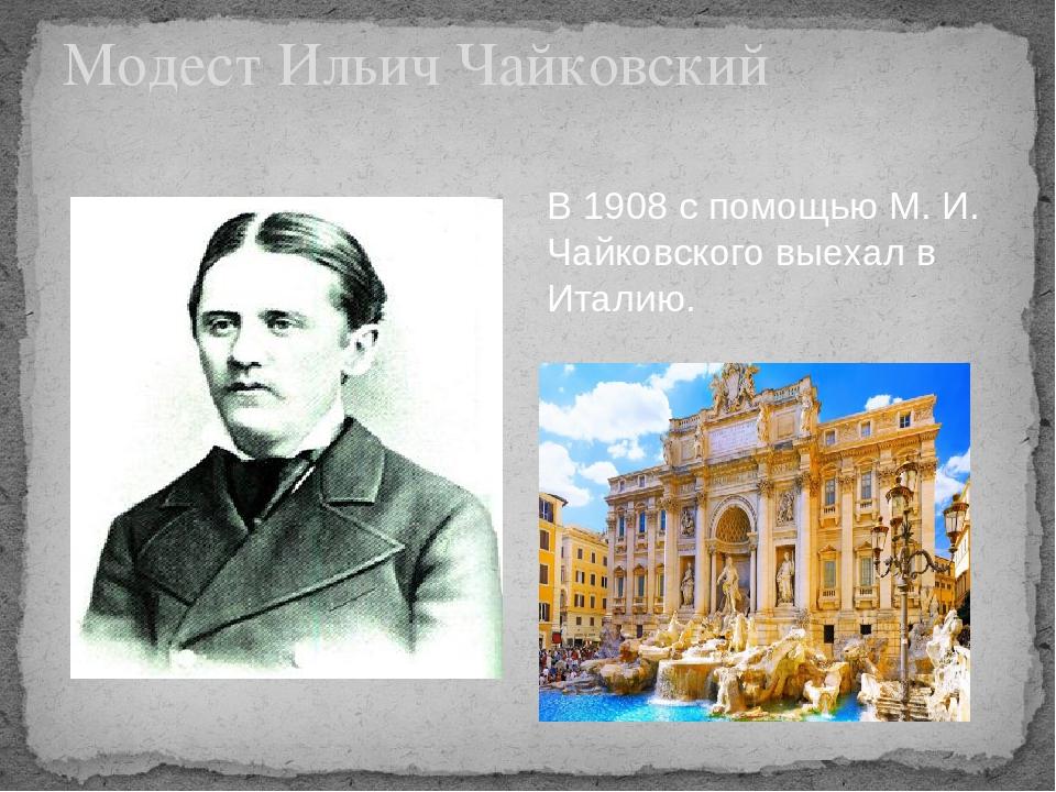Модест Ильич Чайковский В 1908 с помощью М. И. Чайковского выехал в Италию.