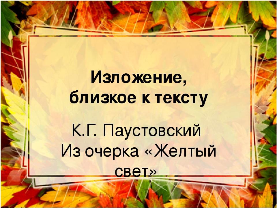 Изложение, близкое к тексту К.Г. Паустовский Из очерка «Желтый свет»