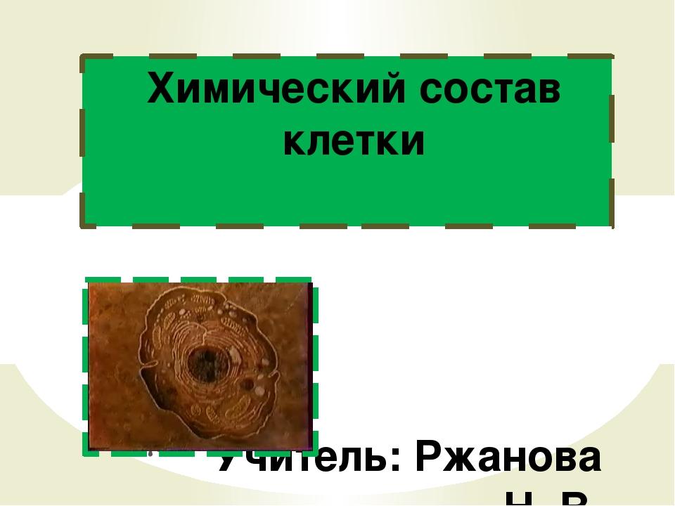 Учитель: Ржанова Н. В. Химический состав клетки