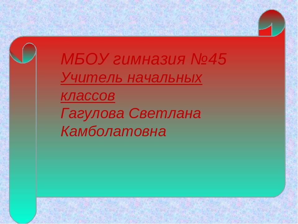 МБОУ гимназия №45 Учитель начальных классов Гагулова Светлана Камболатовна