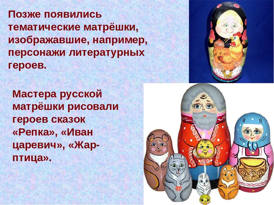 Позже появились тематические матрёшки, изображавшие, например, персонажи лите...