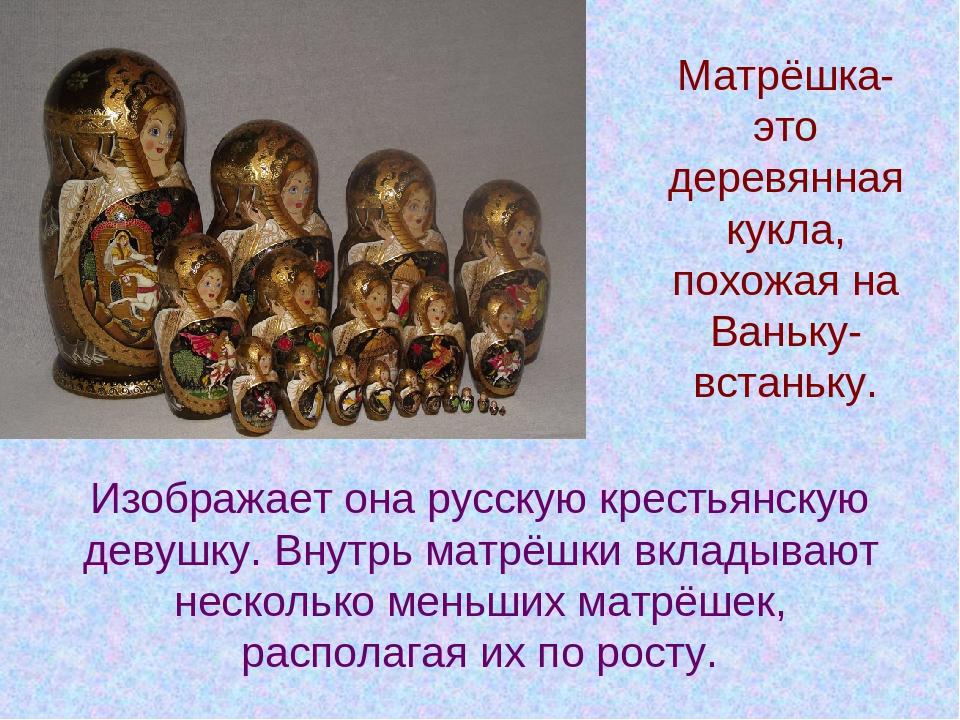 Изображает она русскую крестьянскую девушку. Внутрь матрёшки вкладывают неско...