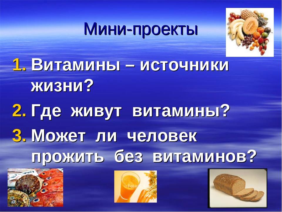Мини-проекты Витамины – источники жизни? Где живут витамины? Может ли человек...