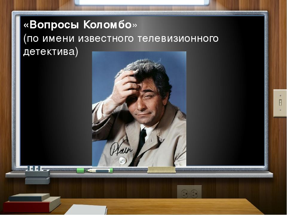 «Вопросы Коломбо» (по имени известного телевизионного детектива)