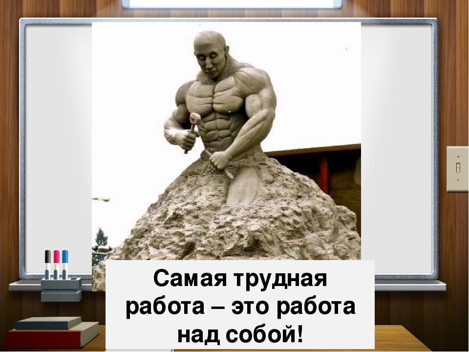 Самая трудная работа – это работа над собой!