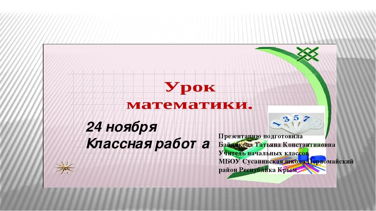 24 ноября Классная работа Презентацию подготовила Байдикова Татьяна Констант...