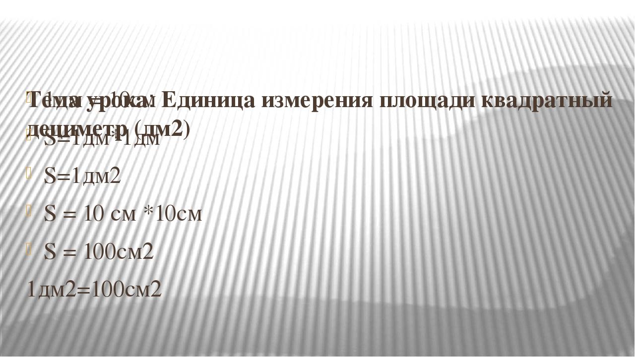 Тема урока: Единица измерения площади квадратный дециметр (дм2) 1дм = 10см S...