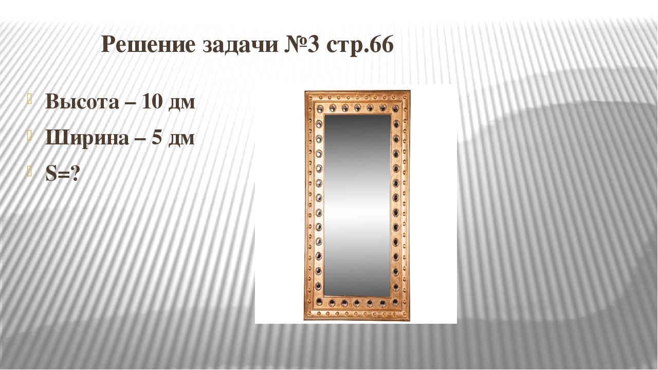 Решение задачи №3 стр.66 Высота – 10 дм Ширина – 5 дм S=?