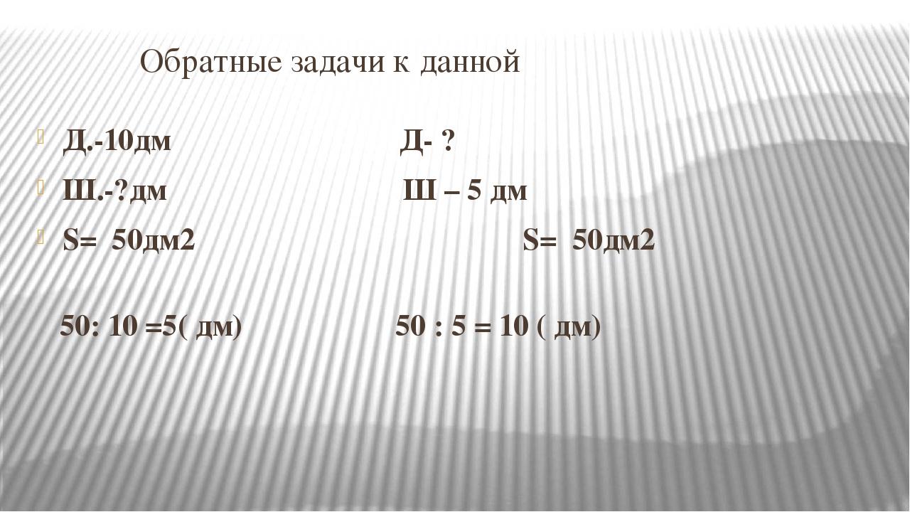 Обратные задачи к данной Д.-10дм Д- ? Ш.-?дм Ш – 5 дм S= 50дм2 S= 50дм2 50:...