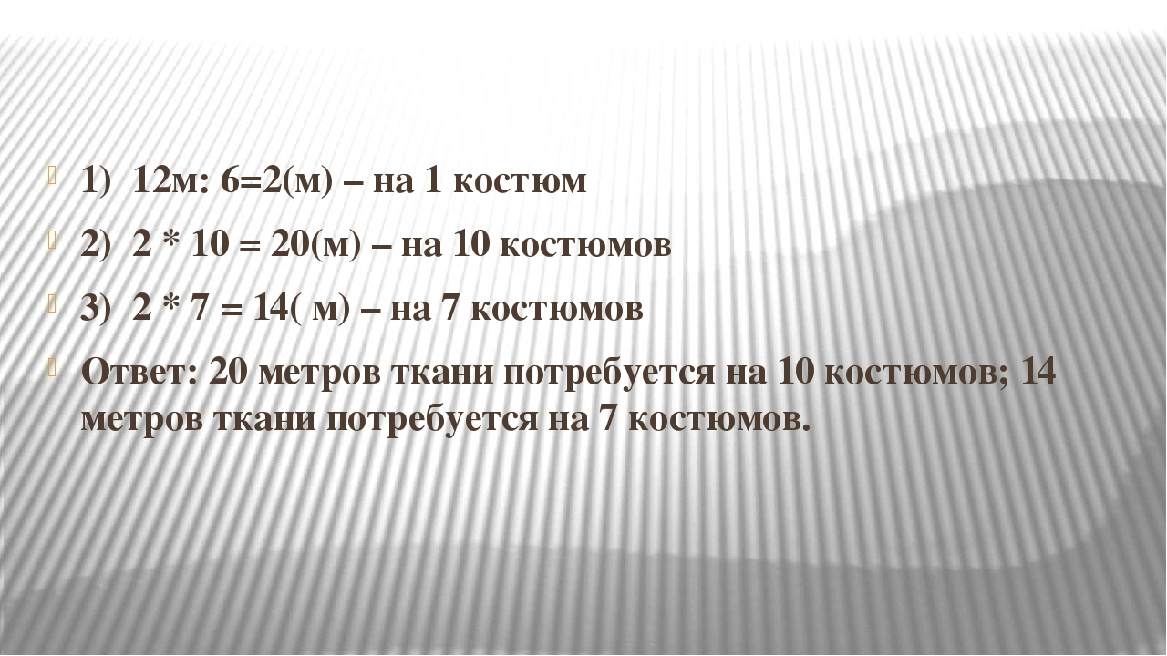1) 12м: 6=2(м) – на 1 костюм 2) 2 * 10 = 20(м) – на 10 костюмов 3) 2 * 7 = 1...
