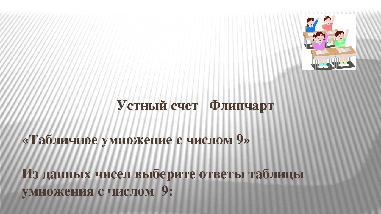 Устный счет Флипчарт «Табличное умножение с числом 9» Из данных чисел выбери...