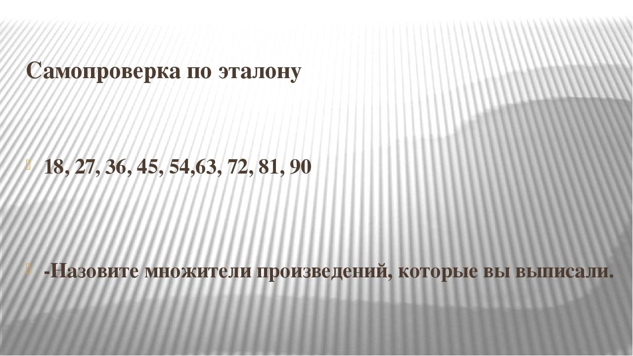 Самопроверка по эталону 18, 27, 36, 45, 54,63, 72, 81, 90 -Назовите множител...