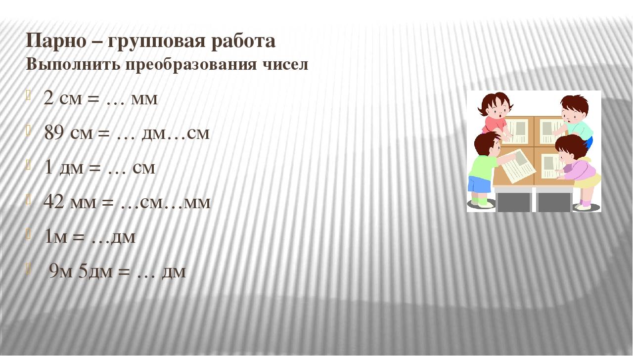 Парно – групповая работа Выполнить преобразования чисел 2 см = … мм 89 см = …...