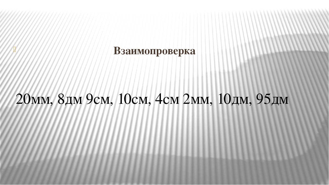 Взаимопроверка 20мм, 8дм 9см, 10см, 4см 2мм, 10дм, 95дм