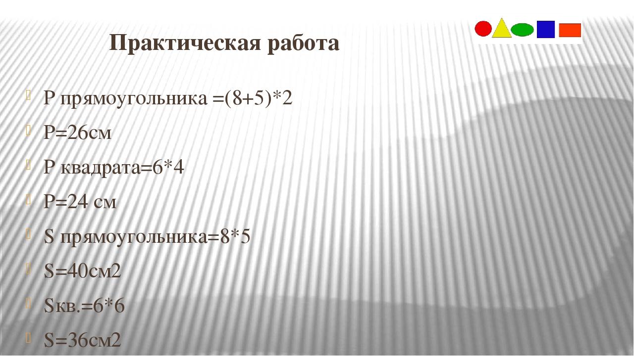 Практическая работа Р прямоугольника =(8+5)*2 Р=26см Р квадрата=6*4 Р=24 см...