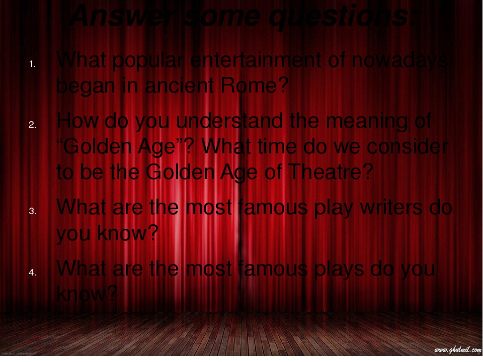 Answer some questions: What popular entertainment of nowadays began in ancien...