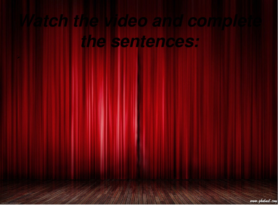 Watch the video and complete the sentences: