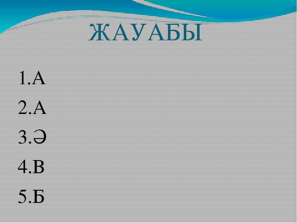 ЖАУАБЫ 1.А 2.А 3.Ә 4.В 5.Б