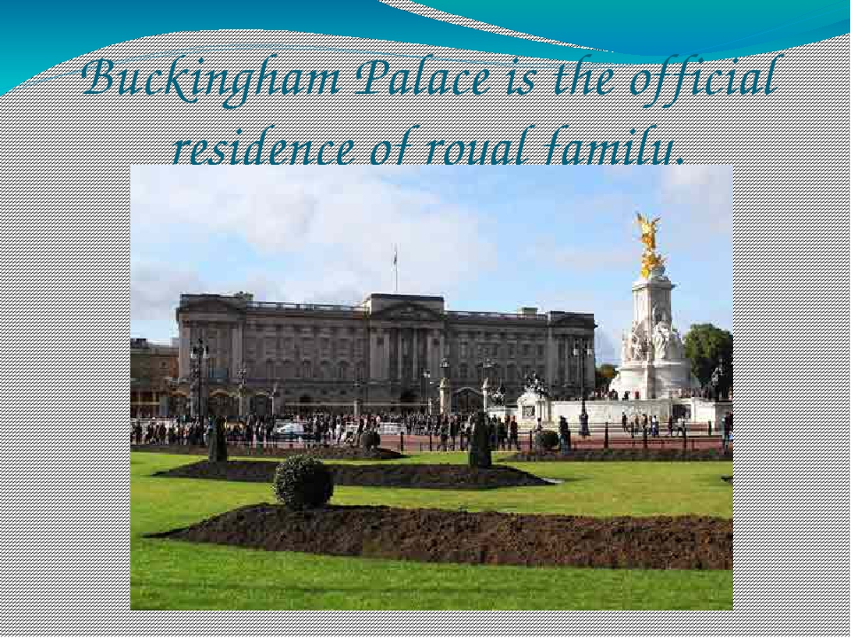 Buckingham Palace is the official residence of royal family.