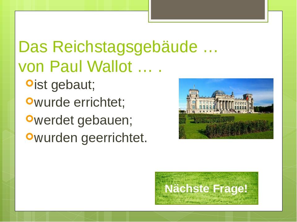Das Reichstagsgebäude … von Paul Wallot … . ist gebaut; wurde errichtet; werd...