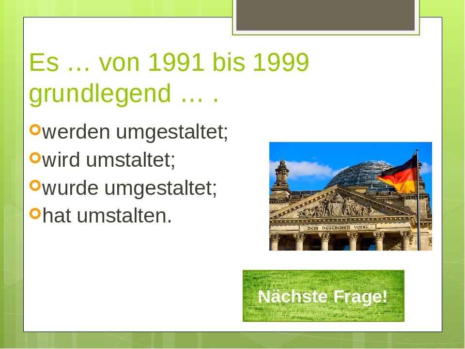 Es … von 1991 bis 1999 grundlegend … . werden umgestaltet; wird umstaltet; wu...