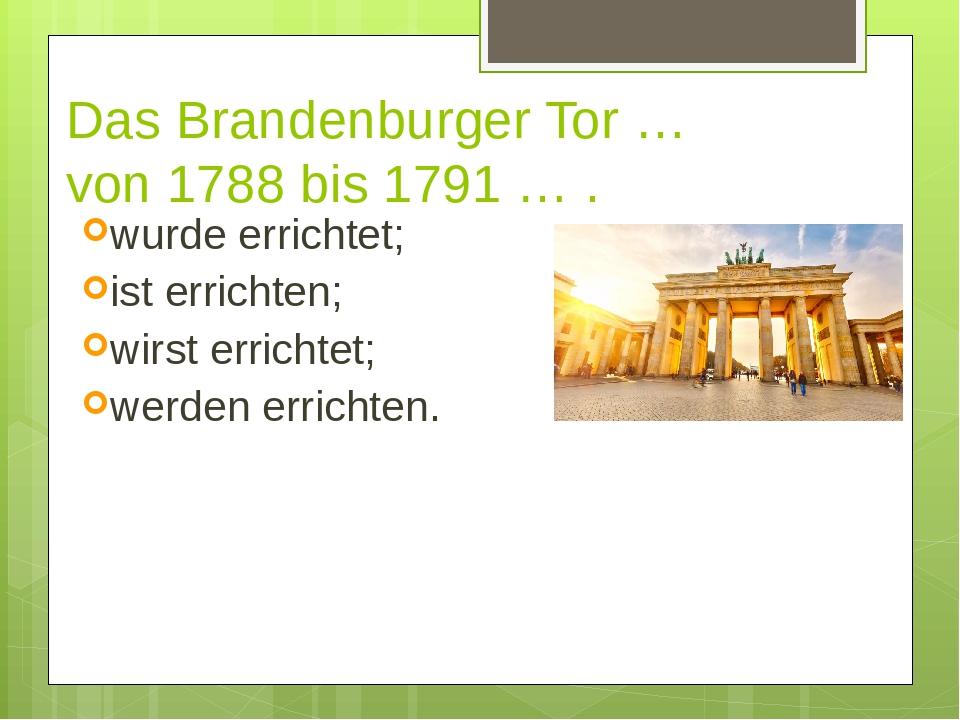 Das Brandenburger Tor … von 1788 bis 1791 … . wurde errichtet; ist errichten;...