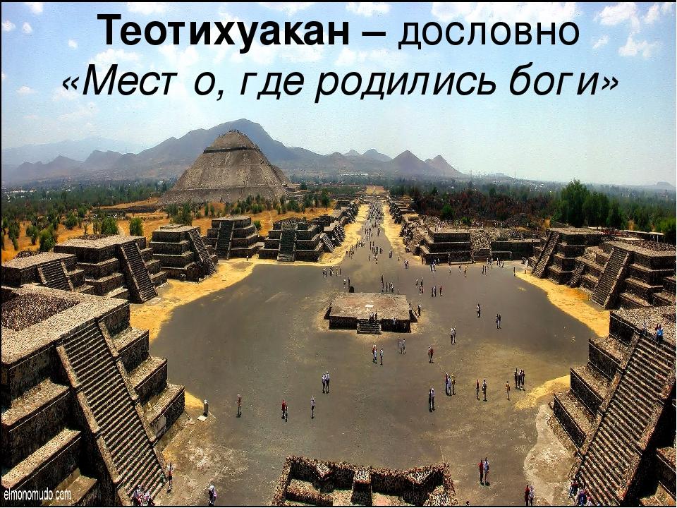 Теотихуакан – дословно «Место, где родились боги»