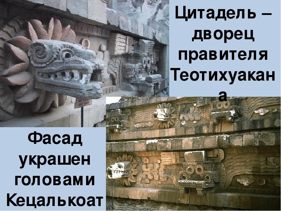 Цитадель – дворец правителя Теотихуакана Фасад украшен головами Кецалькоатля...