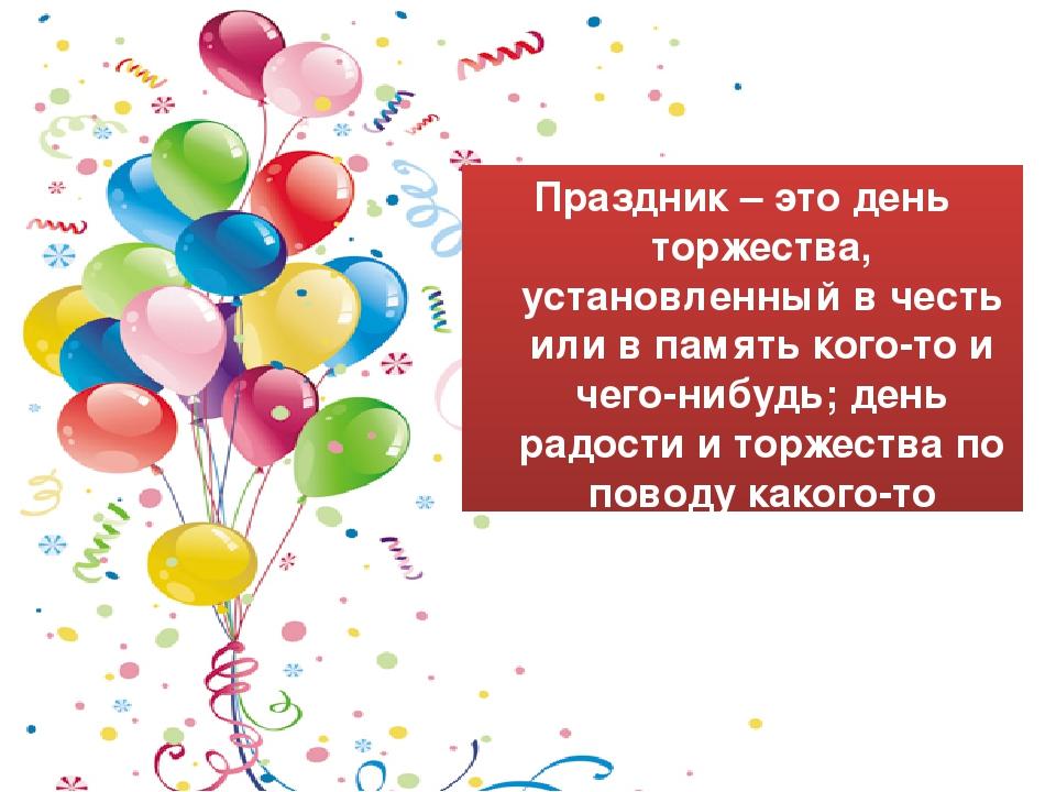 Что такое праздник? Праздник – это день торжества, установленный в честь или...