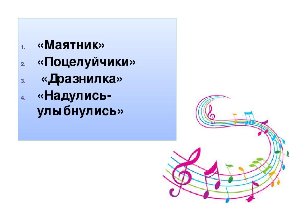 «Маятник» «Поцелуйчики» «Дразнилка» «Надулись-улыбнулись»