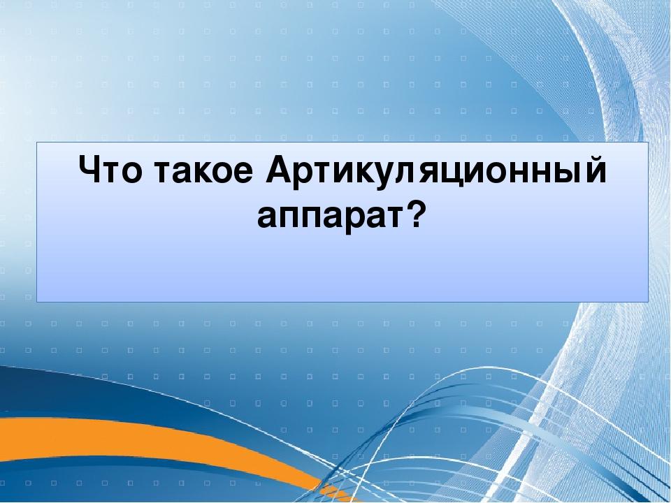 Что такое Артикуляционный аппарат?