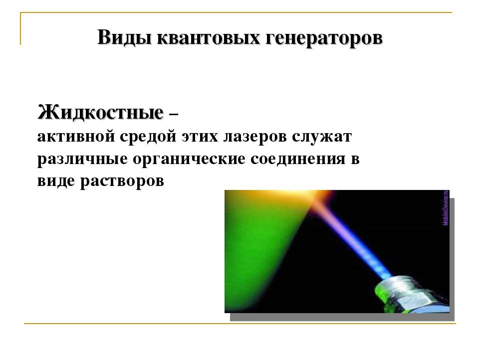 Виды квантовых генераторов Жидкостные – активной средой этих лазеров служат...