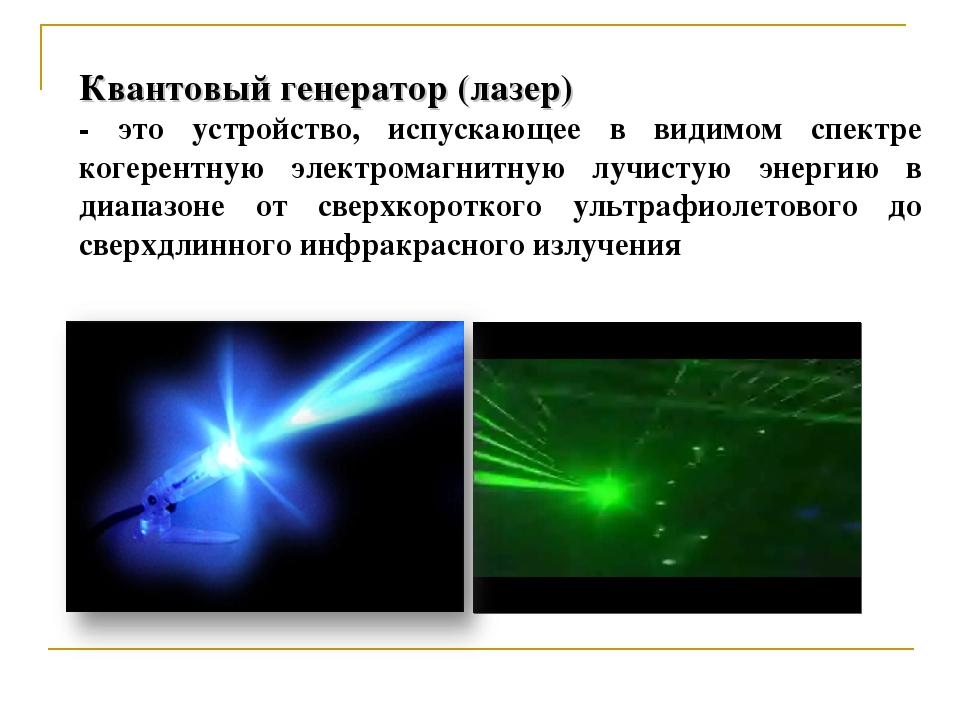 Квантовый генератор (лазер) - это устройство, испускающее в видимом спектре к...