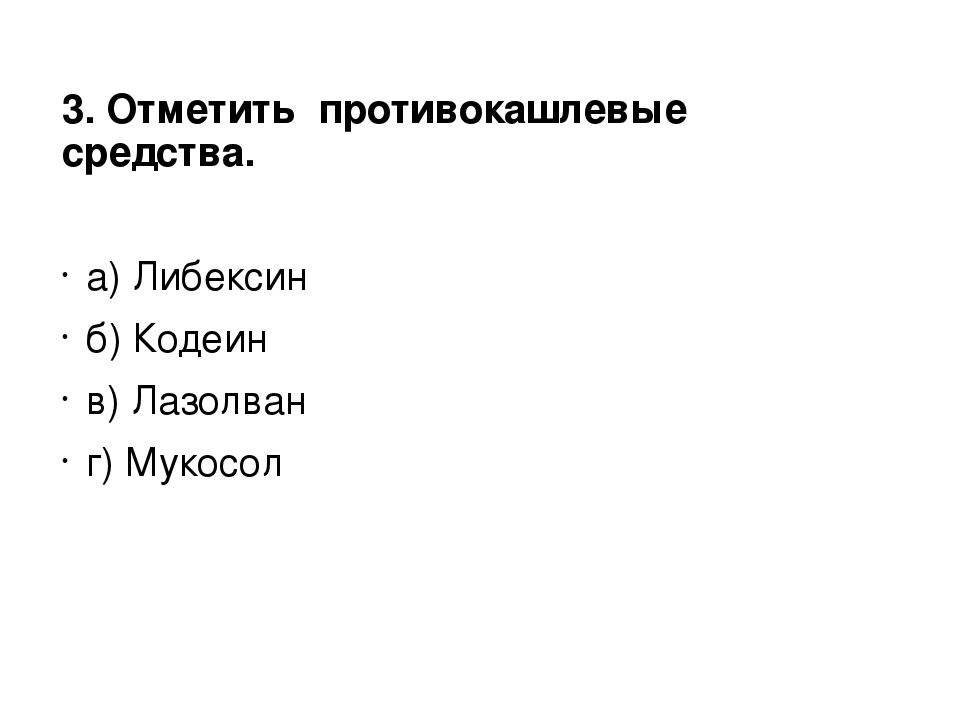 3. Отметить противокашлевые средства. а) Либексин б) Кодеин в) Лазолван г) Му...