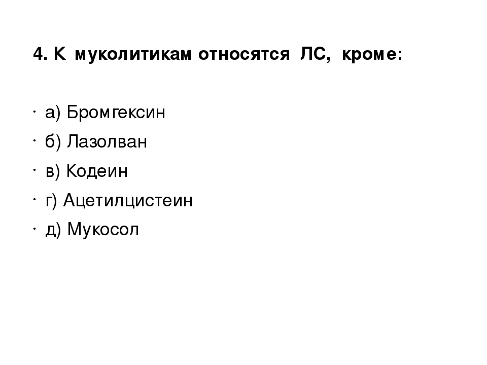 4. К муколитикам относятся ЛС, кроме: а) Бромгексин б) Лазолван в) Кодеин г)...