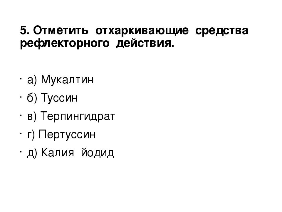 5. Отметить отхаркивающие средства рефлекторного действия. а) Мукалтин б) Тус...