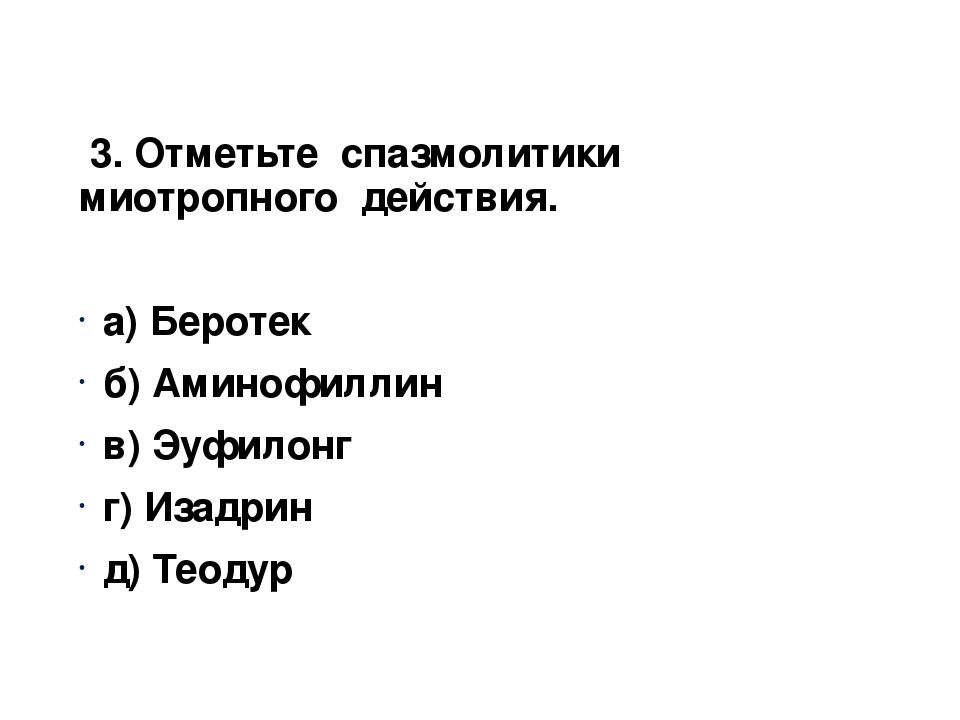 3. Отметьте спазмолитики миотропного действия. а) Беротек б) Аминофиллин в)...